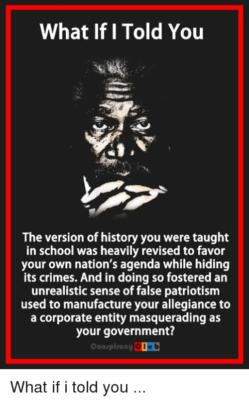 Coub: What If I Told You  The version of history you were taught  in school was heavily revised to favor  your own nation's agenda while hiding  its crimes. And in doing so fostered an  unrealistic sense of false patriotism  used to manufacture your allegiance to  a corporate entity masquerading as  your government?  Conspiracy COUb What if i told you ...