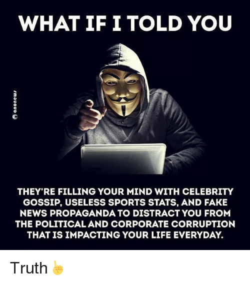 celebrity gossip: WHAT IF I TOLD YOU  THEY RE FILLING YOUR MIND WITH CELEBRITY  GOSSIP, USELESS SPORTS STATS, AND FAKE  NEWS PROPAGANDA TO DISTRACT YOU FROM  THE POLITICAL AND CORPORATE CORRUPTION  THAT IS IMPACTING YOUR LIFE EVERYDAY. Truth☝