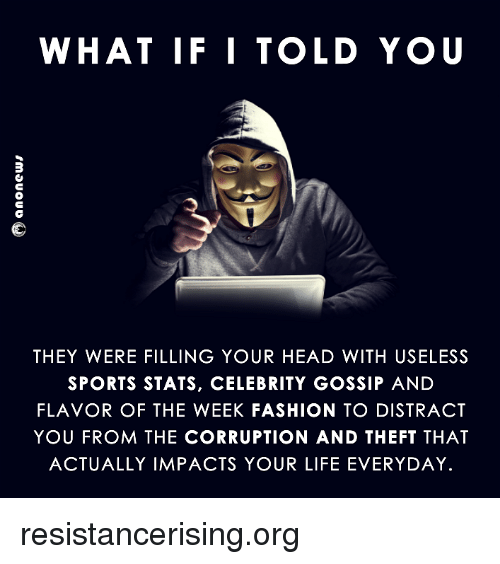 celebrity gossip: WHAT IF I TOLD YOU  THEY WERE FILLING YOUR HEAD WITH USELESS  SPORTS STATS, CELEBRITY GOSSIP AND  FLAVOR OF THE WEEK FASHION TO DISTRACT  YOU FROM THE CORRUPTION AND THEFT THAT  ACTUALLY IMPACTS YOUR LIFE EVERYDAY. resistancerising.org