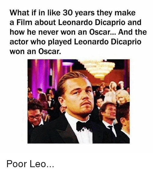 Poor Leo: What if in like 30 years they make  a Film about Leonardo Dicaprio and  how he never won an Oscar... And the  actor who played Leonardo Dicaprio  won an Oscar. Poor Leo...