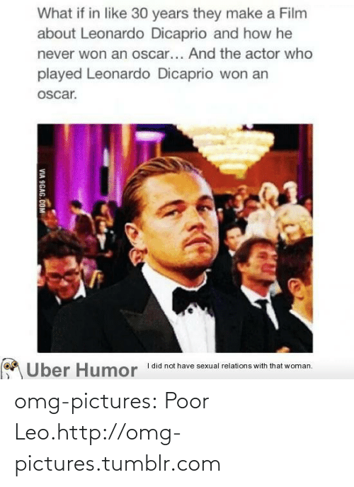 Poor Leo: What if in like 30 years they make a Film  about Leonardo Dicaprio and how he  never won an oscar... And the actor who  played Leonardo Dicaprio won an  oscar.  Uber Humor  I did not have sexual relations with that woman.  VIA 9GAG.COM omg-pictures:  Poor Leo.http://omg-pictures.tumblr.com