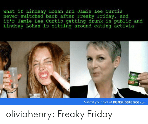 freaky friday: What if Lindsay Lohan and Jamie Lee Curtis  never switched back after Freaky Friday, and  it's Jamie Lee Curtis getting drunk in public and  Lindsay Lohan is sitting around eating activia  Submit your pics at FUNsubstance.com oliviahenry:  Freaky Friday