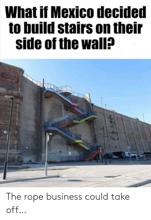 Business, Mexico, and The Wall: What if Mexico decided  to build stairs on their  side of the wall? The rope business could take off…