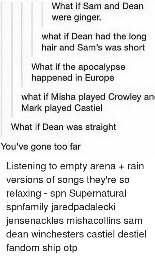 gingerly: What if Sam and Dean  were ginger.  what if Dean had the long  hair and Sam's was short  What if the apocalypse  happened in Europe  what if Misha played Crowley and  Mark played Castiel  What if Dean was straight  You've gone too far Listening to empty arena + rain versions of songs they're so relaxing - spn Supernatural spnfamily jaredpadalecki jensenackles mishacollins sam dean winchesters castiel destiel fandom ship otp