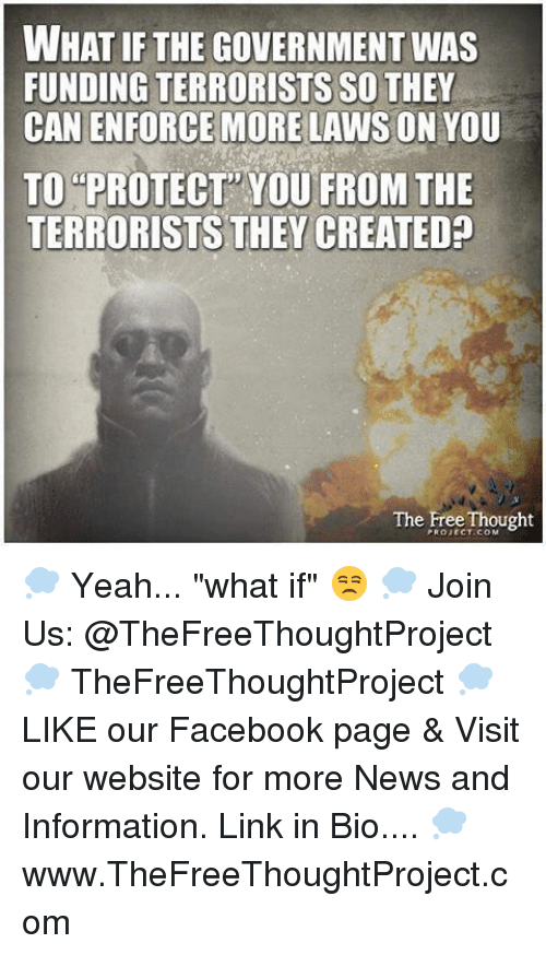 "Enforcer: WHAT IF THE GOVERNMENT WAS  FUNDING TERRORISTS SO THEY  CAN ENFORCE MORE LAWS ON YOU  TO PROTECT YOU FROM THE  TERRORISTS THEY CREATED?  The Free Thought 💭 Yeah... ""what if"" 😒 💭 Join Us: @TheFreeThoughtProject 💭 TheFreeThoughtProject 💭 LIKE our Facebook page & Visit our website for more News and Information. Link in Bio.... 💭 www.TheFreeThoughtProject.com"