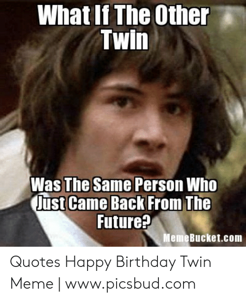 Memebucket: What If The Other  Twin  Was The Same Person Who  just Came Back From The  Future?  MemeBucket.com Quotes Happy Birthday Twin Meme | www.picsbud.com