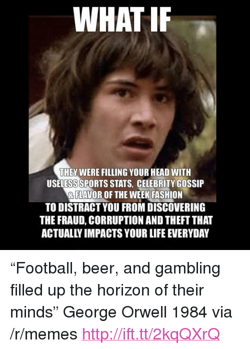 "celebrity gossip: WHAT IF  THEY WERE FILLING YOUR HEAD WITH  USELESS SPORTS STATS, CELEBRITY GOSSIP  & FLAVOR OF THE WEEK FASHION  TO DISTRACT YOU FROM DISCOVERING  THE FRAUD, CORRUPTION AND THEFT THA  ACTUALLY IMPACTS YOUR LIFE EVERYDAY <p>&ldquo;Football, beer, and gambling filled up the horizon of their minds&rdquo; George Orwell 1984 via /r/memes <a href=""http://ift.tt/2kqQXrQ"">http://ift.tt/2kqQXrQ</a></p>"