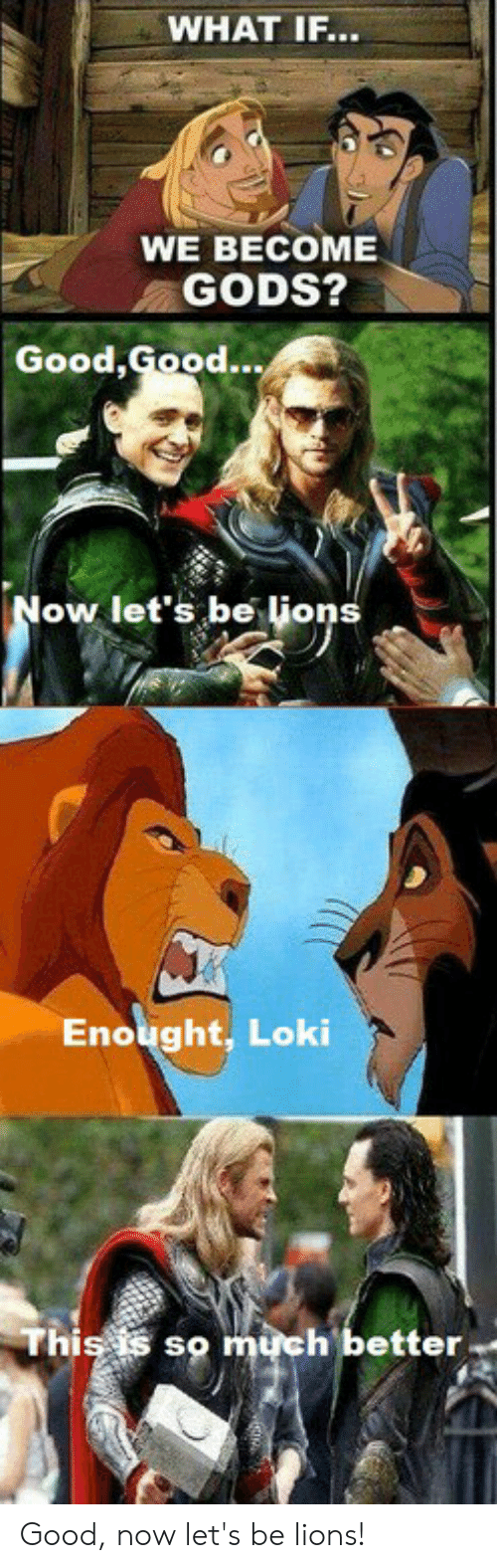 Good, Lions, and Good Good: WHAT IF...  WE BECOME  GODS?  Good,  Good...  ow let's be lione  Enought, Loki  Thiss  so much better Good, now let's be lions!