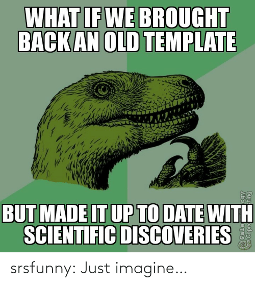 Tumblr, Blog, and Date: WHAT IF WE BROUGHT  BACK AN OLD TEMPLATE  BUT MADE IT UP TO DATE WITH  SCIENTIFIC DISCOVERIES  Pale srsfunny:  Just imagine…