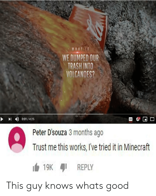 Dumped: WHAT IF  WE DUMPED OUR  TRASH INTO  VOLCANOES?  HD  0:01/4:25  CC  Peter D'souza 3 months ago  Trust me this works, Ive tried it in Minecraft  19K  REPLY This guy knows whats good
