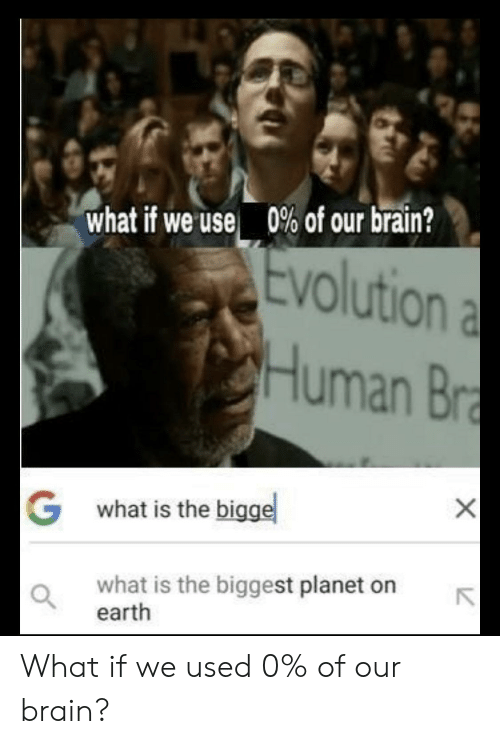 Brain, Earth, and Evolution: what if we use 0% of our brain?  Evolution a  Human Br  X  Gwhat is the bigge  what is the biggest planet on  earth What if we used 0% of our brain?
