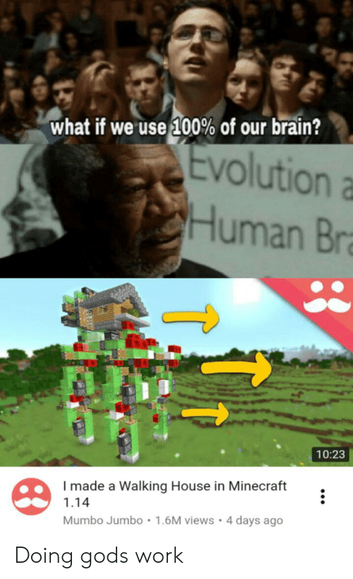 God, Minecraft, and Work: what if we use 100% of our brain?  Evolution a  Human Bra  10:23  I made a Walking House in Minecraft  1.14  1.6M views 4 days ago  Mumbo Jumbo Doing gods work