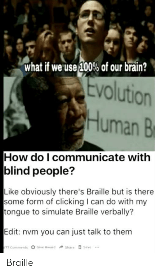 blind: what if we use 100% of our brain?  Evolution  Human B  How do I communicate with  blind people?  Like obviously there's Braille but is there  some form of clicking I can do with my  tongue to simulate Braille verbally?  Edit: nvm you can just talk to them  Give Award  Share Save  77 Comments Braille