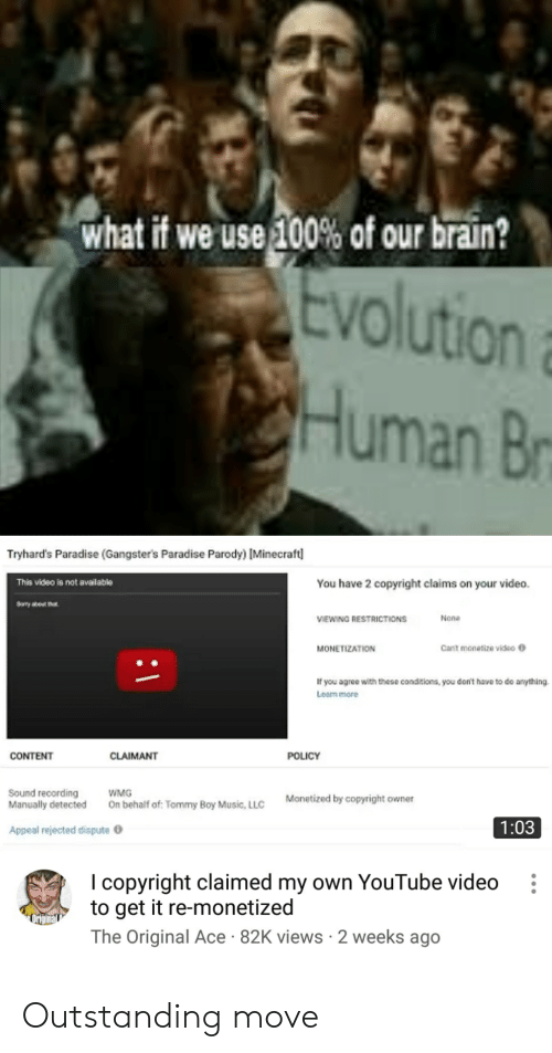 Tommy Boy: what if we use 100% of our brain?  tvolution  Human B  Tryhard's Paradise (Gangster's Paradise Parody) [Minecraft  You have 2 copyright claims on your video  This video is not available  None  VIEWING RESTRICTIONS  Cant monetize video  MONETIZATION  If you agree with these conditions, you don't have to do anything.  Learn more  CONTENT  CLAIMANT  POLICY  Sound recording  Manually detected  WMG  Monetized by copyright owner  On behalf of: Tommy Boy Music, LLC  1:03  Appeal rejected dispute  I copyright claimed my own YouTube video  to get it re-monetized  The Original Ace 82K views 2 weeks ago Outstanding move