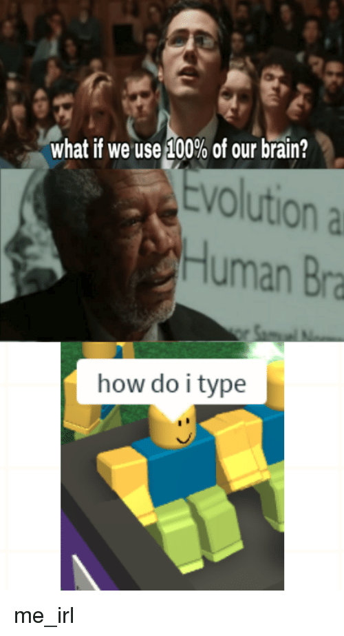 Brain, Evolution, and Irl: what if we useA 00% of our brain?  Evolution a  Human Bra  how do i type me_irl