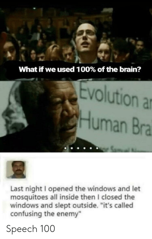 "Anaconda, Windows, and Brain: What if we used 1 00% of the brain?  Evolution a  Human Bra  Last night I opened the windows and let  mosquitoes all inside then I closed the  windows and slept outside. ""it's called  confusing the enemy Speech 100"