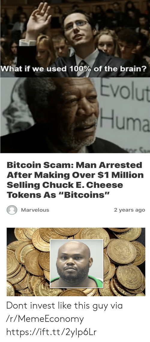 "Chuck E Cheese, Brain, and Marvelous: What if we used 100% of the brain?  Evolut  Huma  r Sa  Bitcoin Scam: Man Arrested  After Making Over $1 Million  Selling Chuck E. Cheese  Tokens As ""Bitcoins""  Marvelous  2 years ago  W  KID CANES  VHERE  RE  2003  CAN Dont invest like this guy via /r/MemeEconomy https://ift.tt/2yIp6Lr"