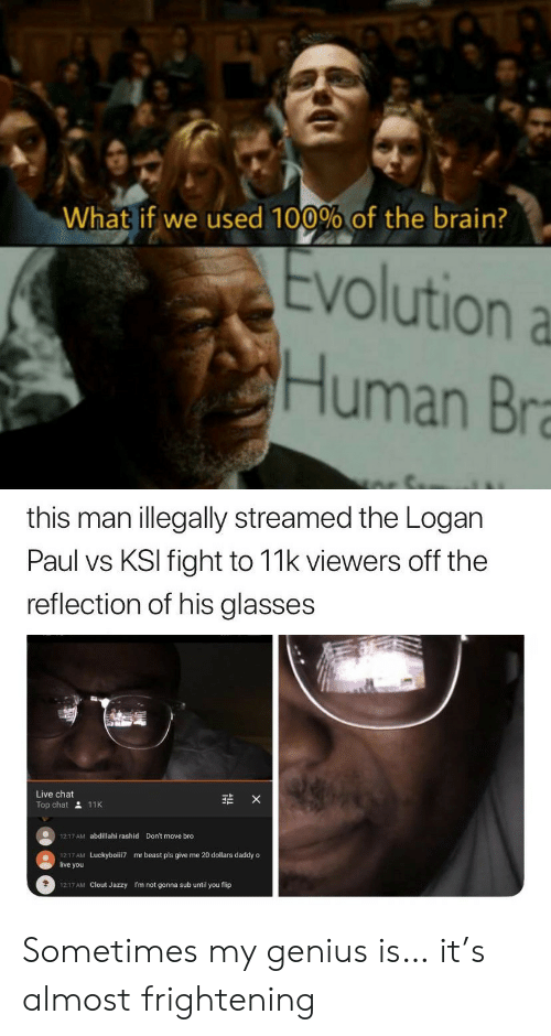 beast: What if we used 100% of the brain?  Evolution a  Human Bra  this man illegally streamed the Logan  Paul vs KSI fight to 11k viewers off the  reflection of his glasses  Live chat  X  Top chat 11K  Don't move bro  1217 AM  abdillahi rashid  1217 AM  live you  mr beast pls give me 20 dollars daddy o  Luckyboiii7  1217 AM Clout Jazzy  I'm not gonna sub until you flip Sometimes my genius is… it's almost frightening
