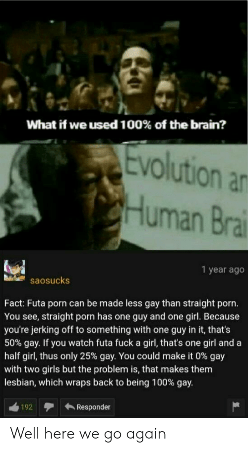 thus: What if we used 100% of the brain?  Evolution an  CHuman Brai  1 year ago  saosucks  Fact: Futa porn can be made less gay than straight porn.  You see, straight porn has one guy and one girl. Because  you're jerking off to something with one guy in it, that's  50% gay. If you watch futa fuck a girl, that's one girl and a  half girl, thus only 25% gay. You could make it 0 % gay  with two girls but the problem is, that makes them  lesbian, which wraps back to being 100% gay.  Responder  192 Well here we go again
