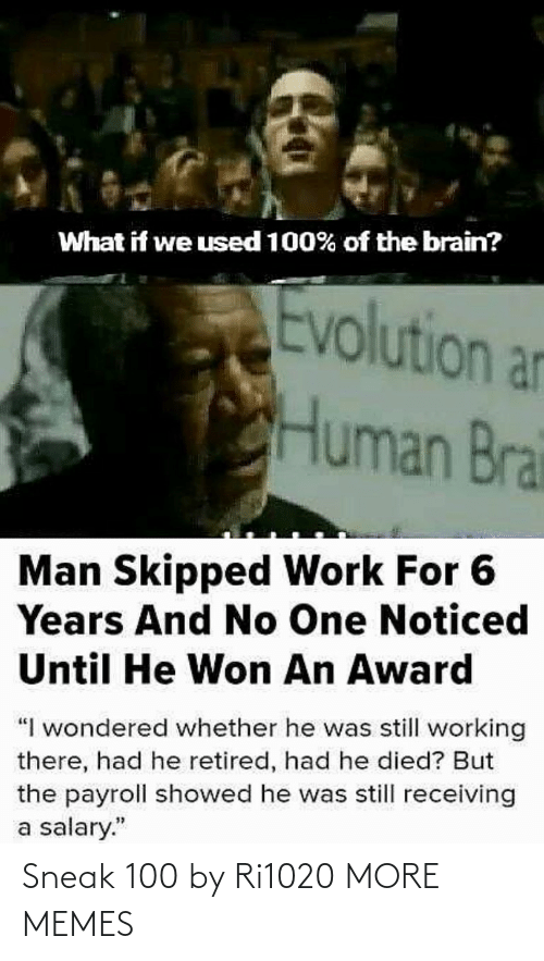"award: What if we used 100% of the brain?  Evolution an  Human Brai  Man Skipped Work For 6  Years And No One Noticed  Until He Won An Award  ""I wondered whether he was still working  there, had he retired, had he died? But  the payroll showed he was still receiving  a salary."" Sneak 100 by Ri1020 MORE MEMES"