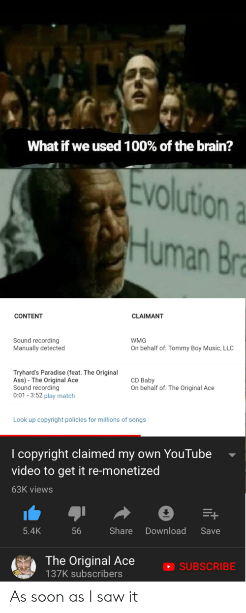 Tommy Boy: What if we used 100% of the brain?  Evolution  CHuman Bra  CLAIMANT  CONTENT  Sound recording  Manually detected  WMG  On behalf of: Tommy Boy Music, LLC  Tryhard's Paradise (feat. The Original  Ass) The Original Ace  Sound recording  0:01-3:52 play match  CD Baby  On behalf of: The Original Ace  Look up copyright policies for millions of songs  I copyright claimed my own YouTube  video to get it re-monetized  63K views  E+  Share  56  Download  5.4K  Save  The Original Ace  SUBSCRIBE  137K subscribers As soon as I saw it