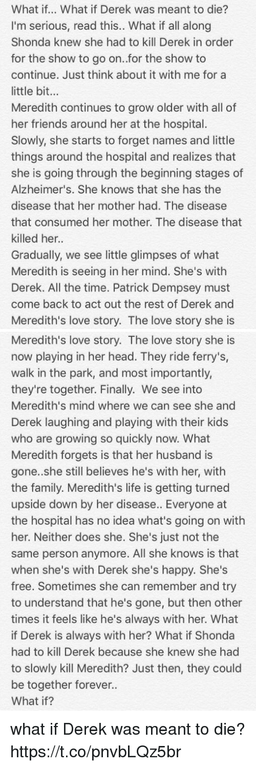 Family, Friends, and Head: What if... What if Derek was meant to die?  I'm serious, read this.. What if all along  Shonda knew she had to kill Derek in order  for the show to go on..for the show to  continue. Just think about it with me for a  little bit...  Meredith continues to grow older with all of  her friends around her at the hospital.  Slowly, she starts to forget names and little  things around the hospital and realizes that  she is going through the beginning stages of  Alzheimer's. She knows that she has the  disease that her mother had. The disease  that consumed her mother. The disease that  killed her.  Gradually, we see little glimpses of what  Meredith is seeing in her mind. She's witlh  Derek. All the time. Patrick Dempsey must  come back to act out the rest of Derek and  Meredith's love story. The love story she is   Meredith's love story. The love story she is  now playing in her head. They ride ferry's,  walk in the park, and most importantly,  they're together. Finally. We see into  Meredith's mind where we can see she and  Derek laughing and playing with their kids  who are growing so quickly now. What  Meredith forgets is that her husband is  gone.she still believes he's with her, with  the family. Meredith's life is getting turned  upside down by her disease. Everyone at  the hospital has no idea what's going on with  her. Neither does she. She's just not the  same person anymore. All she knows is that  when she's with Derek she's happy. She's  free. Sometimes she can remember and try  to understand that he's gone, but then other  times it feels like he's always with her. What  if Derek is always with her? What if Shonda  had to kill Derek because she knew she had  to slowly kill Meredith? Just then, they could  be together forever..  What if? what if Derek was meant to die? https://t.co/pnvbLQz5br
