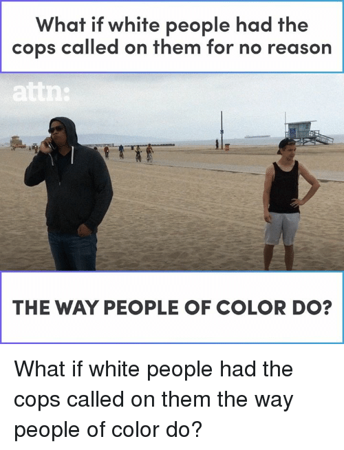 Memes, White People, and White: What if white people had the  cops called on them for no reason  THE WAY PEOPLE OF COLOR DO? What if white people had the cops called on them the way people of color do?