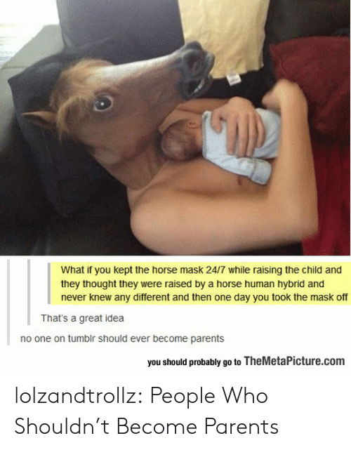 Parents, Tumblr, and The Mask: What if you kept the horse mask 24/7 while raising the child and  they thought they were raised by a horse human hybrid and  never knew any different and then one day you took the mask off  That's a great idea  no one on tumblr should ever become parents  you should probably go to TheMetaPicture.com lolzandtrollz:  People Who Shouldn't Become Parents