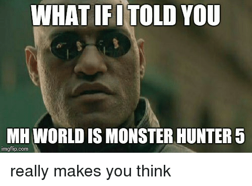 What Ifi Told You Mh World Is Monster Hunter 5 Imgflipconm Really
