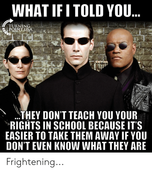Memes, School, and Frightening: WHAT IFI TOLD YOU  TURNING  POINT USA  THEY DON'T TEACH YOU YOUR  RIGHTS IN SCHOOL BECAUSE IT'S  EASIER TO TAKE THEM AWAY IF YOU  DON'T EVEN KNOW WHAT THEY ARE Frightening...