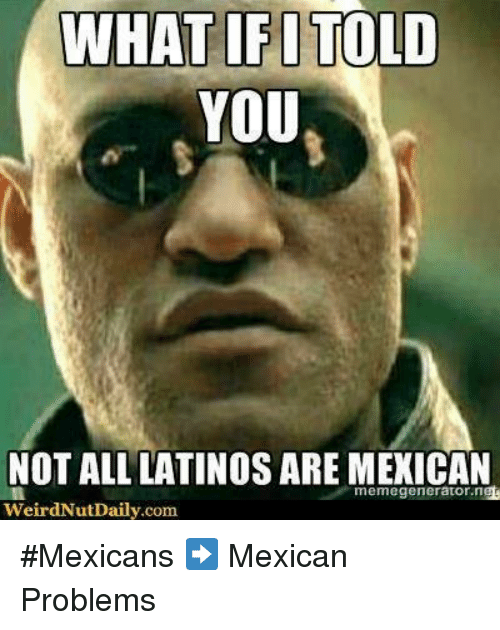 memegenerators: WHAT IFITOLD  YOU  NOT ALL LATINOS ARE MEXICAN  memegenerator ng  weirdNut Daily.com #Mexicans ➡  Mexican Problems