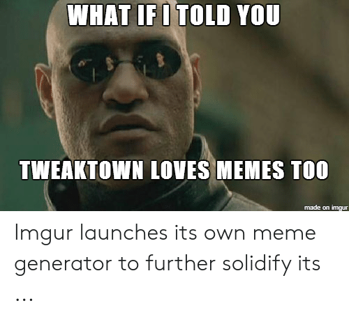 Meme, Memes, and Imgur: WHAT IFOTOLD YOU  TWEAKTOWN LOVES MEMES TOO  made on imgur Imgur launches its own meme generator to further solidify its ...