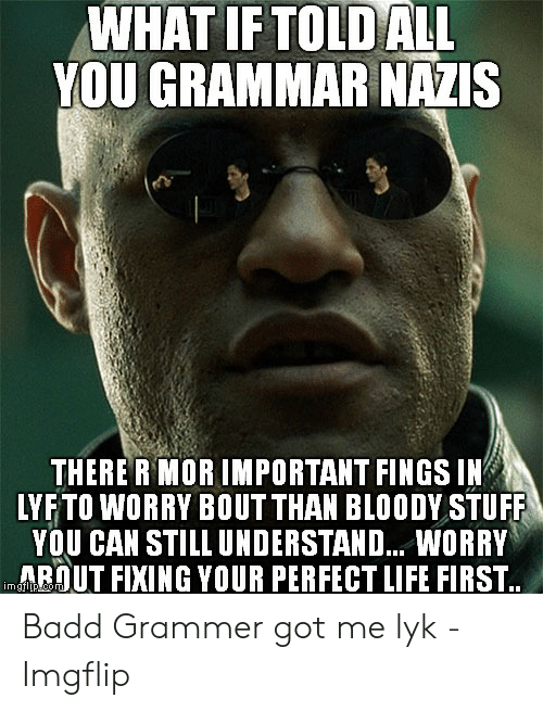 Grammar Nazi Meme: WHAT IFTOLDALL  YOU GRAMMAR NAZIS  THERE R MORIMPORTANT FINGS IN  LYFTO WORRY BOUT THAN BLOODY STUFF  YOU CAN STILL UNDERSTAND... WORRY  ARUT FIXING YOUR PERFECT LIFE FIRST Badd Grammer got me lyk - Imgflip