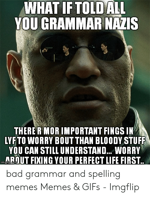 Bad Spelling Meme: WHAT IFTOLDALL  YOU GRAMMAR NAZIS  THERE R MORIMPORTANT FINGS IN  LYFTO WORRY BOUT THAN BLOODY STUFF  YOU CAN STILL UNDERSTAND... WORRY  ARUT FIXING YOUR PERFECT LIFE FIRST bad grammar and spelling memes Memes & GIFs - Imgflip