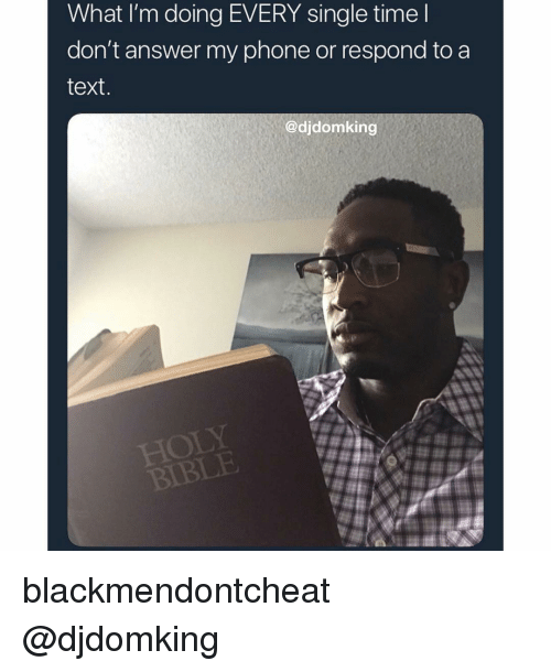 Memes, Phone, and Text: What I'm doing EVERY single time  don't answer my phone or respond to a  text  @djdomking  HOL  IBLE blackmendontcheat @djdomking