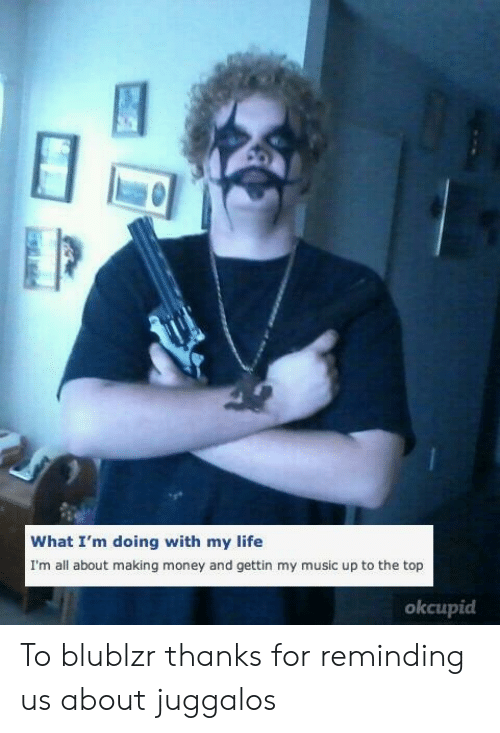 Life, Money, and Music: What I'm doing with my life  I'm all about making money and gettin my music up to the top  okcupid To blublzr thanks for reminding us about juggalos