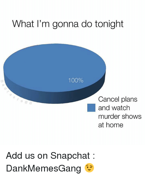 Anaconda, Memes, and Snapchat: What I'm gonna do tonight  100%  Cancel plans  and watch  murder shows  at home Add us on Snapchat : DankMemesGang 😉