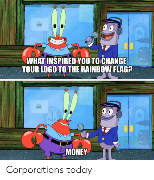 Money, Rainbow, and Today: WHAT INSPIRED YOU TO CHANGE  YOUR LOGO TO THE RAINBOW FLAG?  MONEY Corporations today