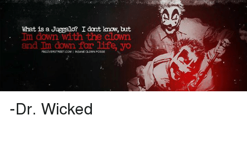 Life, Memes, and Yo: What is a Juggalo? I dont know, but  Im down with the aloim  and Im down for life, yo  FBGOVERSTREET.COM I INSANE CLOWN POSSE -Dr. Wicked