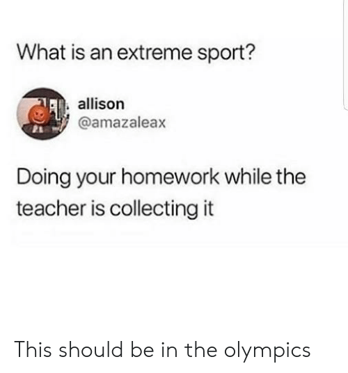 Funny, Teacher, and What Is: What is an extreme sport?  allison  @amazaleax  Doing your homework while the  teacher is collecting it This should be in the olympics