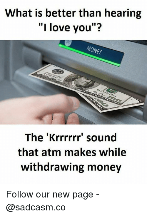 "♂: What is better than hearing  ""I love you""?  MONEY  The 'Krrrrrr' sound  that atm makes while  withdrawing money Follow our new page - @sadcasm.co"