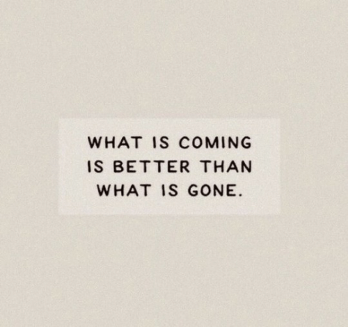 What Is, Gone, and What: WHAT IS COMING  IS BETTER THAN  WHAT IS GONE