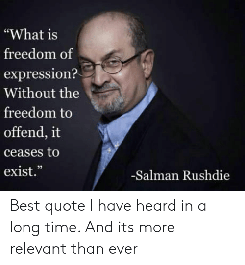 """salman: """"What is  freedom of  expression?  Without the  freedom to  offend, it  ceases to  exist.""""  02  -Salman Rushdie Best quote I have heard in a long time. And its more relevant than ever"""