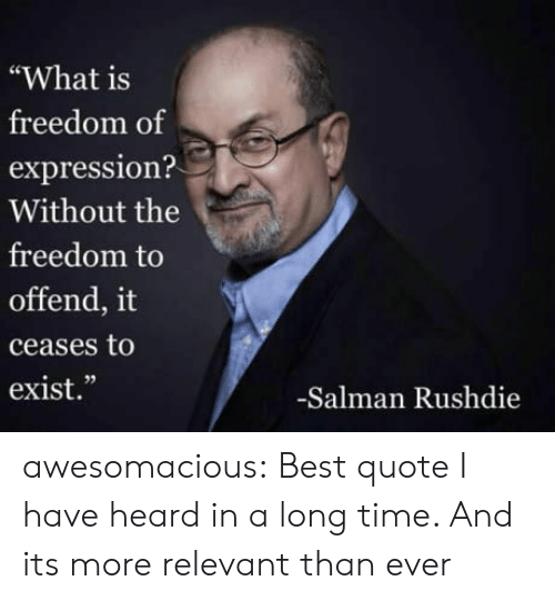"""salman: """"What is  freedom of  expression?  Without the  freedom to  offend, it  ceases to  exist.""""  02  -Salman Rushdie awesomacious:  Best quote I have heard in a long time. And its more relevant than ever"""