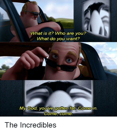 Memes, The Incredibles, and What Is: What is it? Who are you?  What do you want?  Come, come The Incredibles