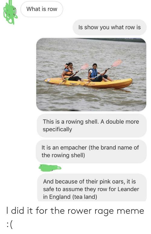 England, Meme, and Pink: What is row  Is show you what row is  TA  This is a rowing shell. A double more  specifically  It is an empacher (the brand name of  the rowing shell  And because of their pink oars, it is  safe to assume they row for Leander  in England (tea land) I did it for the rower rage meme :(