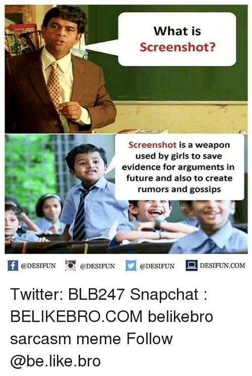 Weaponized: What is  Screenshot?  Screenshot is a weapon  used by girls to save  evidence for arguments in  future and also to create  rumors and gossips  K @DESIFUN 증 @DESIFUN  @DESIFUN DESIFUN.COM Twitter: BLB247 Snapchat : BELIKEBRO.COM belikebro sarcasm meme Follow @be.like.bro