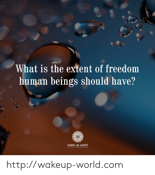 extent: What is the extent of freedom  human beings should have?  wake up world  STIME TO isE AND SINE http://wakeup-world.com
