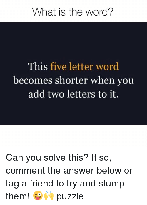 is-the-word: What is the word?  This five letter word  becomes shorter when you  add two letters to it. Can you solve this? If so, comment the answer below or tag a friend to try and stump them! 😜🙌 puzzle