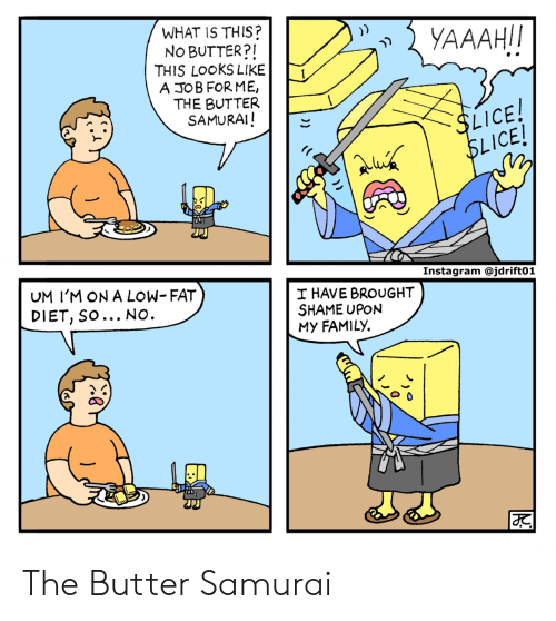 Lice: WHAT IS THIS?  No BUTTER?I  THIS LOOKS LIKE  A JOB FORME,  THE BUTTER  SAMURAI!  LICE  ICE!  UM I'M ON A LOW- FAT  DIET, SO... NO  HAVE BROUGHT  SHAME UPON  My FAMILY. The Butter Samurai